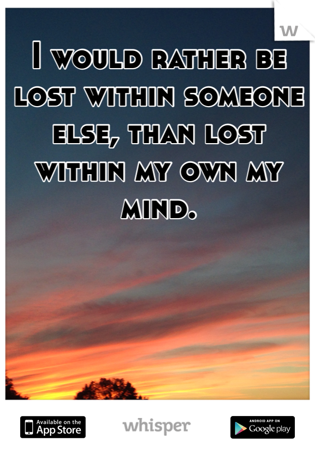 I would rather be lost within someone else, than lost within my own my mind.