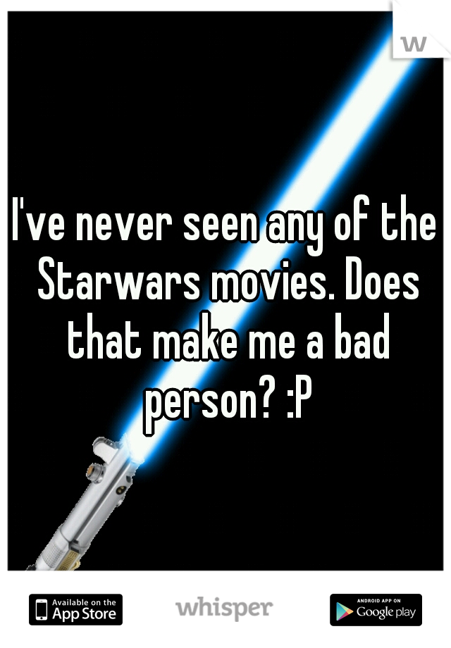I've never seen any of the Starwars movies. Does that make me a bad person? :P