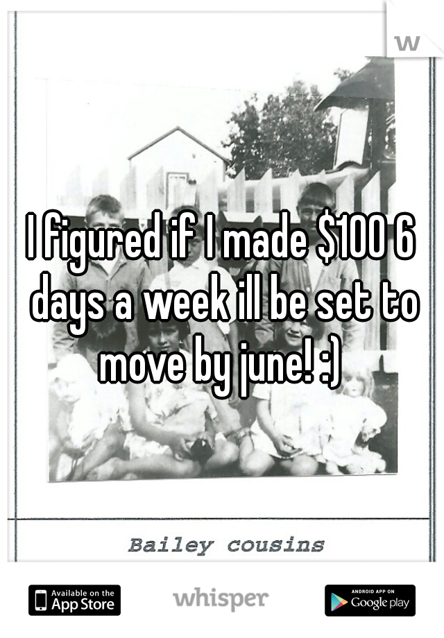 I figured if I made $100 6 days a week ill be set to move by june! :)