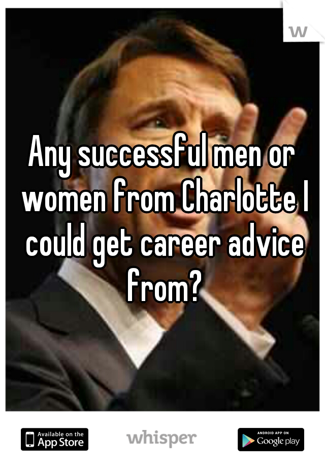 Any successful men or women from Charlotte I could get career advice from?