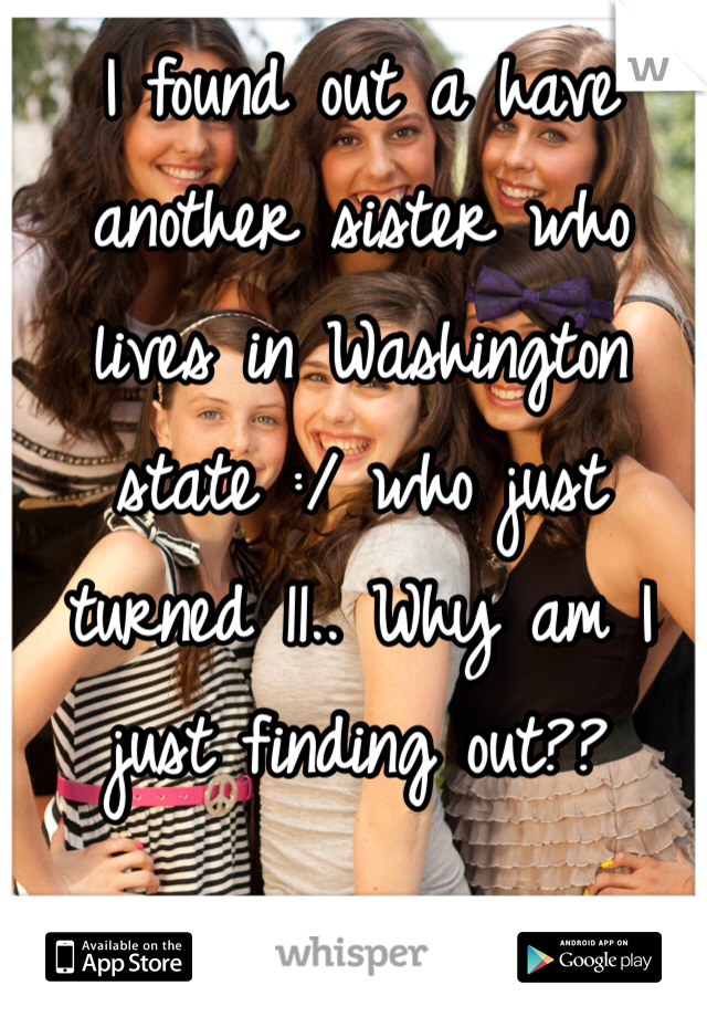 I found out a have another sister who lives in Washington state :/ who just turned 11.. Why am I just finding out??