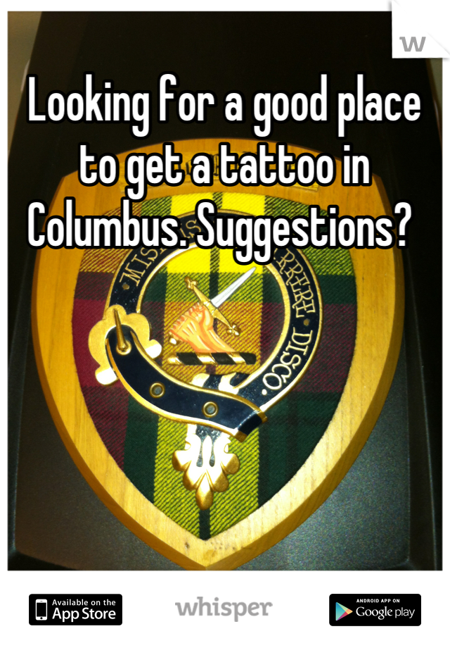 Looking for a good place to get a tattoo in Columbus. Suggestions?