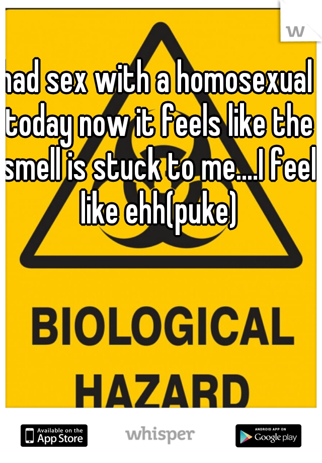 had sex with a homosexual today now it feels like the smell is stuck to me....I feel like ehh(puke)