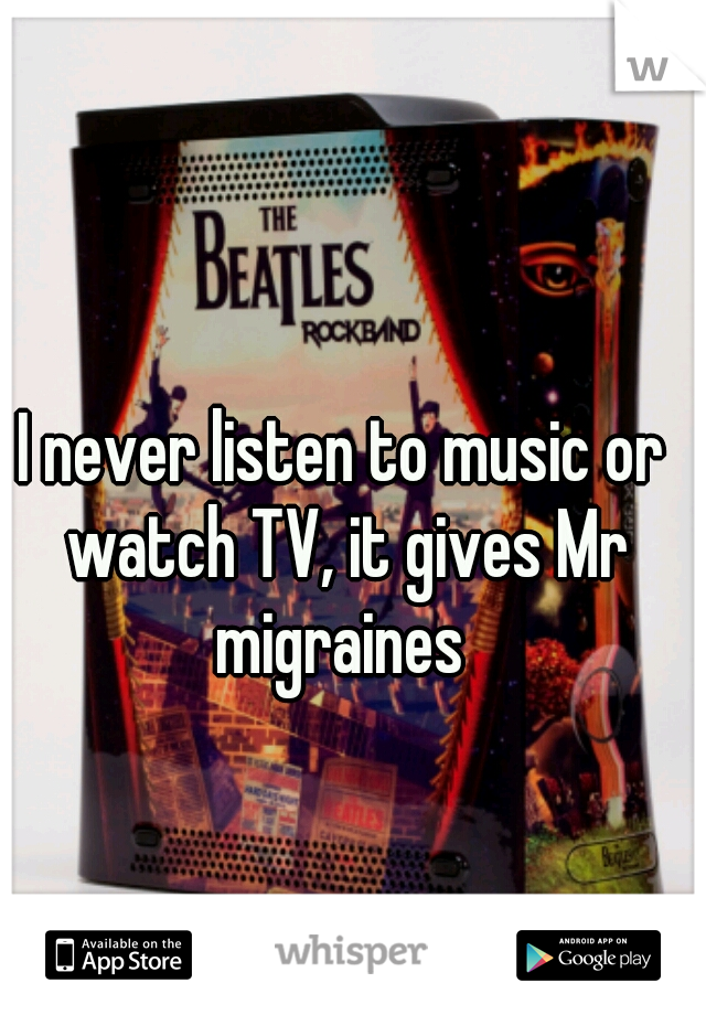 I never listen to music or watch TV, it gives Mr migraines