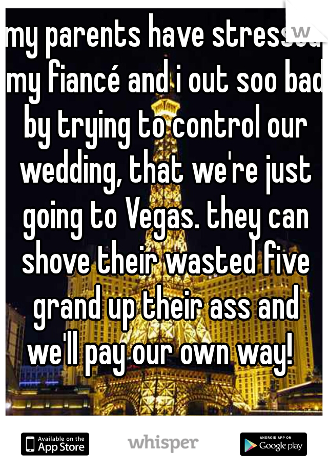 my parents have stressed my fiancé and i out soo bad by trying to control our wedding, that we're just going to Vegas. they can shove their wasted five grand up their ass and we'll pay our own way!