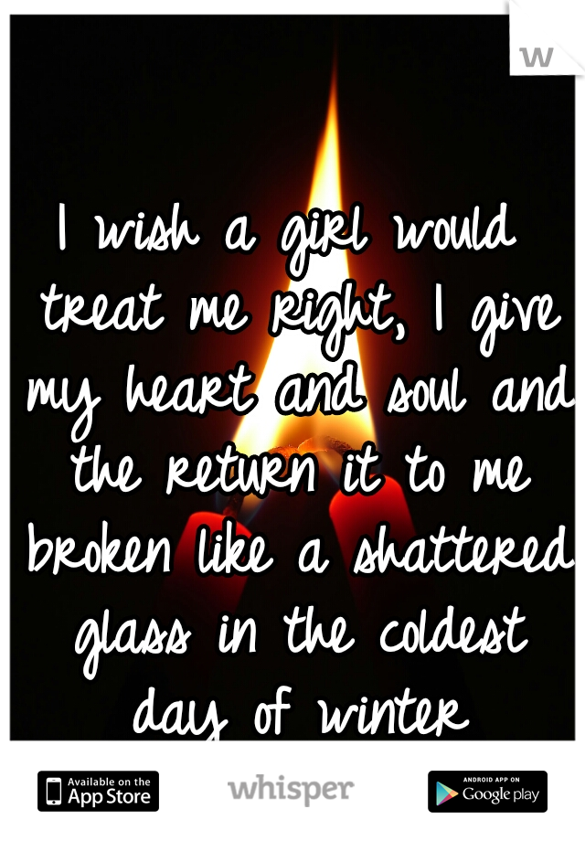 I wish a girl would treat me right, I give my heart and soul and the return it to me broken like a shattered glass in the coldest day of winter