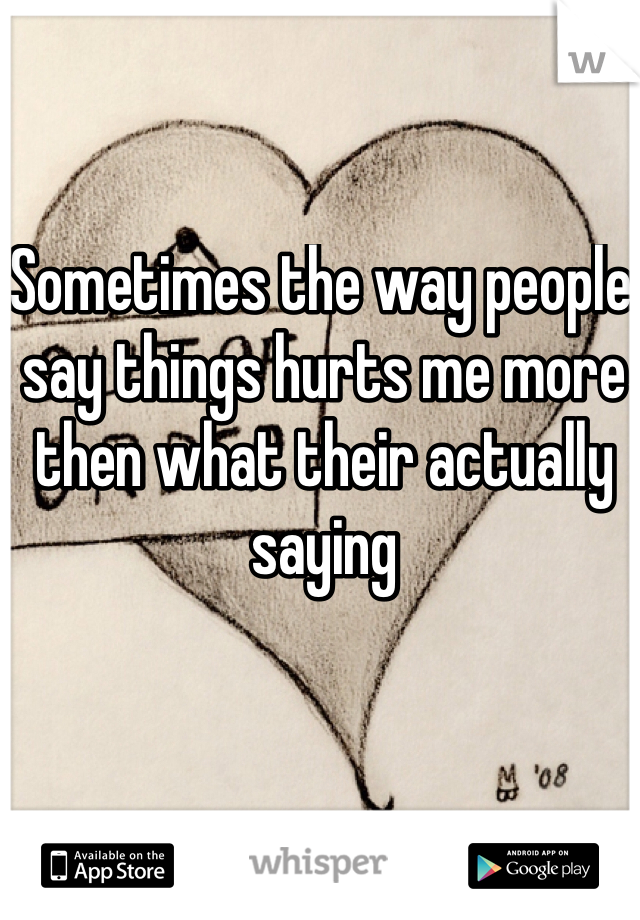 Sometimes the way people say things hurts me more then what their actually saying