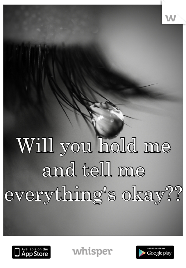 Will you hold me and tell me everything's okay??
