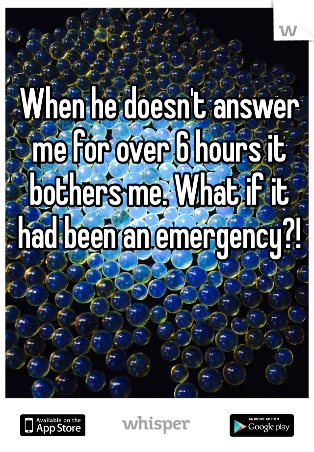 When he doesn't answer me for over 6 hours it bothers me. What if it had been an emergency?!