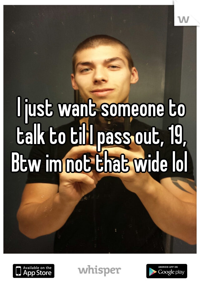I just want someone to talk to til I pass out, 19, Btw im not that wide lol