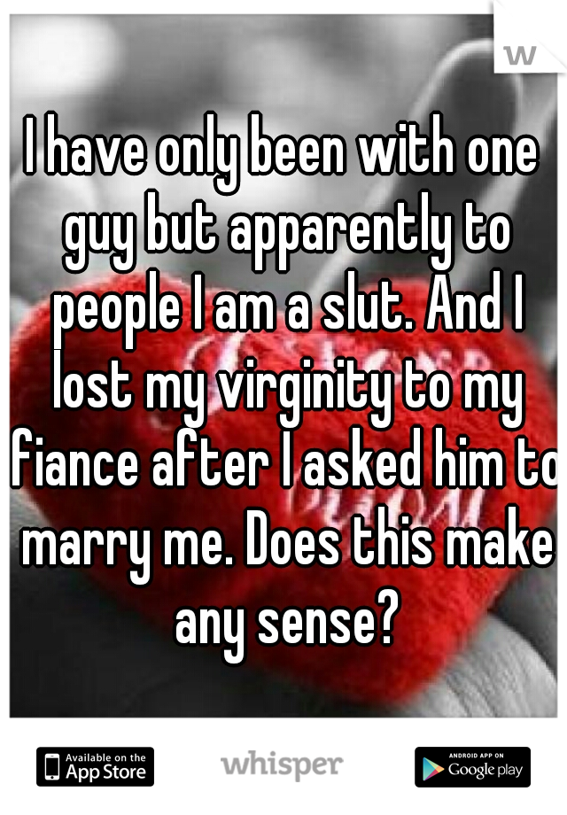 I have only been with one guy but apparently to people I am a slut. And I lost my virginity to my fiance after I asked him to marry me. Does this make any sense?