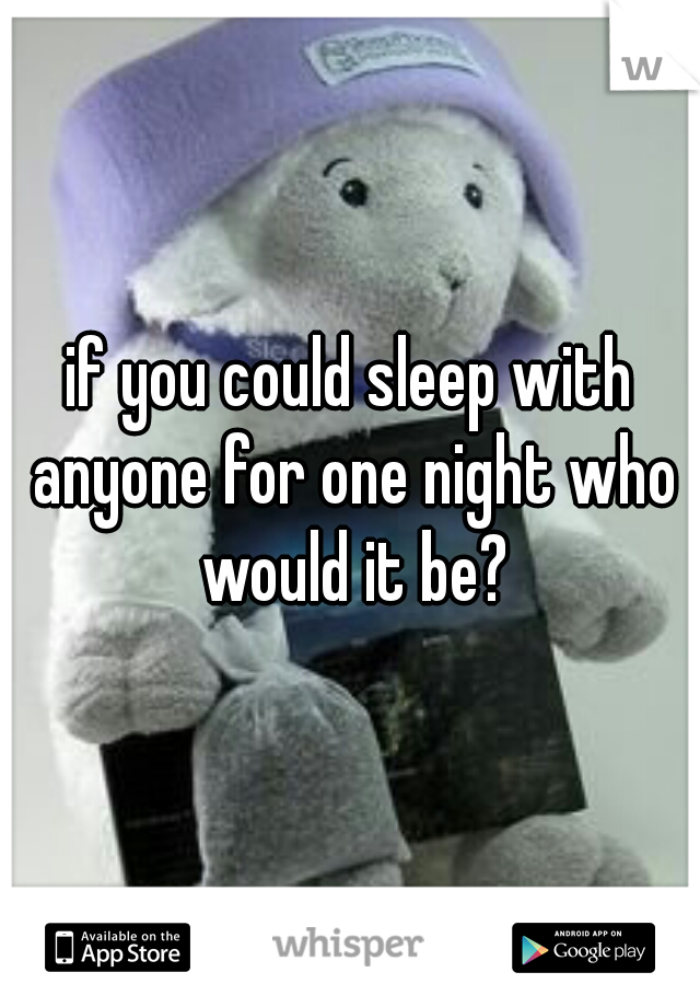 if you could sleep with anyone for one night who would it be?