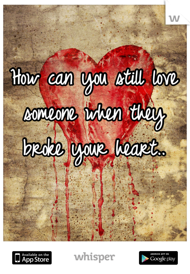 How can you still love someone when they broke your heart..
