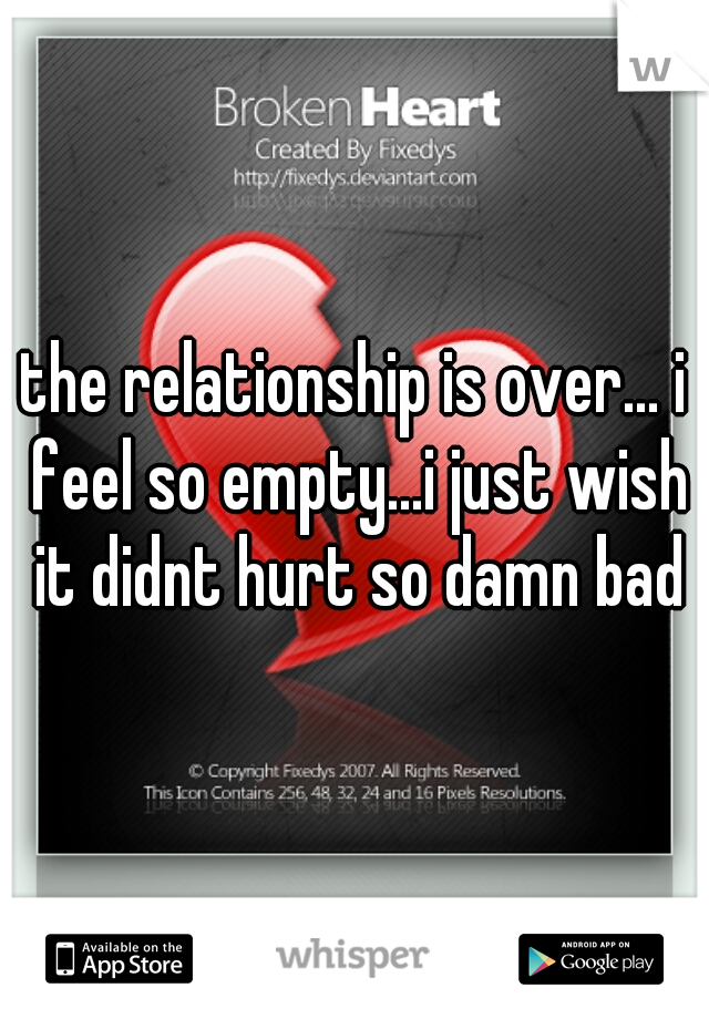the relationship is over... i feel so empty...i just wish it didnt hurt so damn bad
