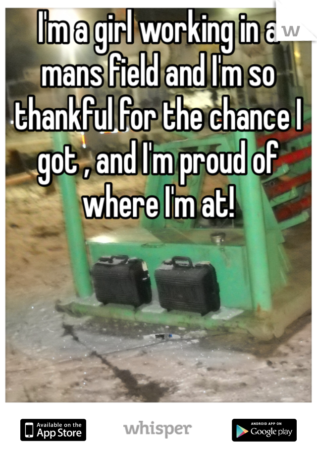 I'm a girl working in a mans field and I'm so thankful for the chance I got , and I'm proud of where I'm at!