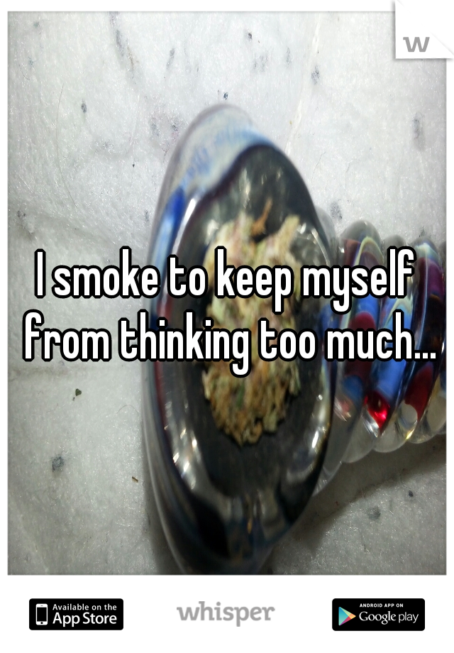 I smoke to keep myself from thinking too much...
