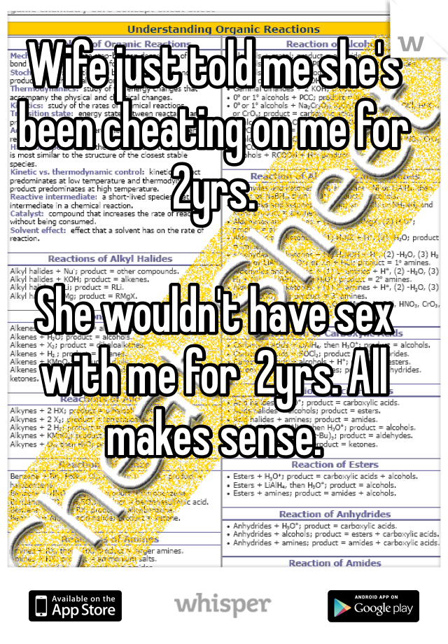 Wife just told me she's been cheating on me for 2yrs.   She wouldn't have sex with me for  2yrs. All makes sense.