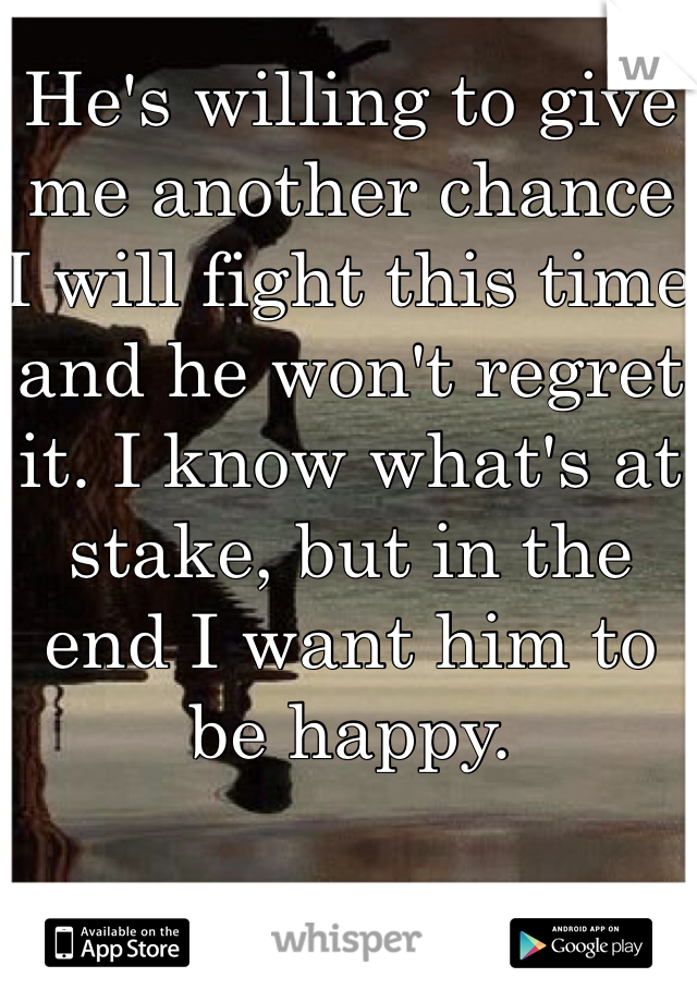 He's willing to give me another chance I will fight this time and he won't regret it. I know what's at stake, but in the end I want him to be happy.