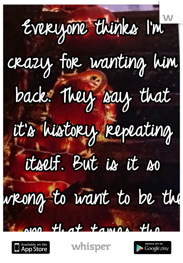 Everyone thinks I'm crazy for wanting him back. They say that it's history repeating itself. But is it so wrong to want to be the one that tames the beast? You can't just walk away from what could potentially be the best.
