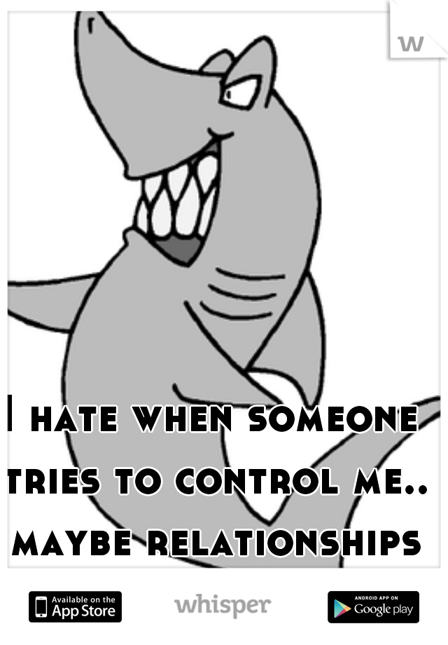 I hate when someone tries to control me.. maybe relationships aren't for me