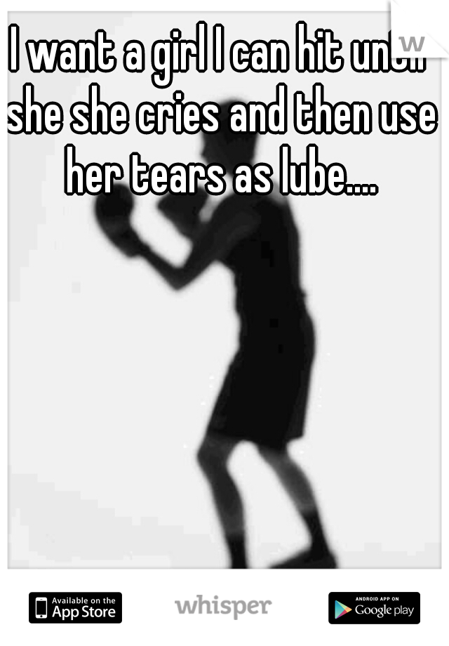 I want a girl I can hit until she she cries and then use her tears as lube....