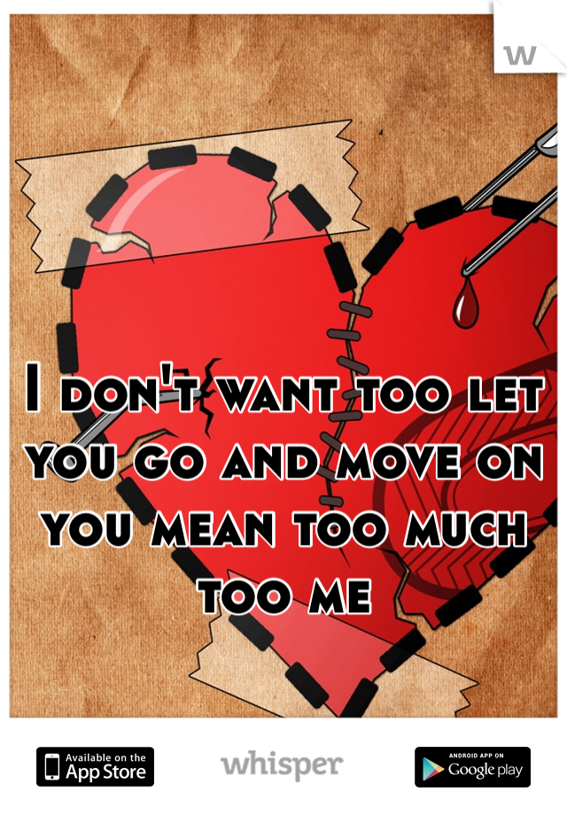 I don't want too let you go and move on you mean too much too me