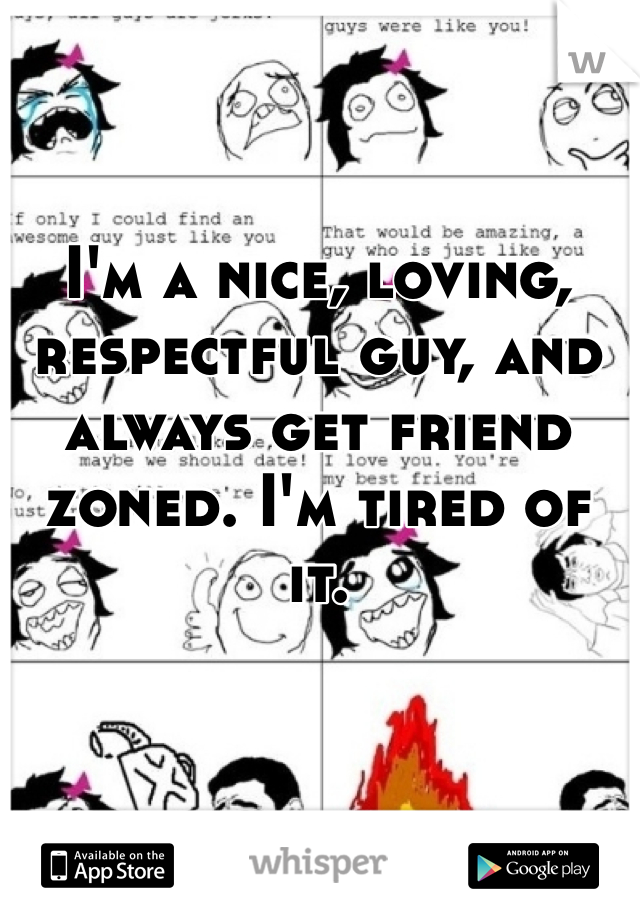 I'm a nice, loving, respectful guy, and always get friend zoned. I'm tired of it.