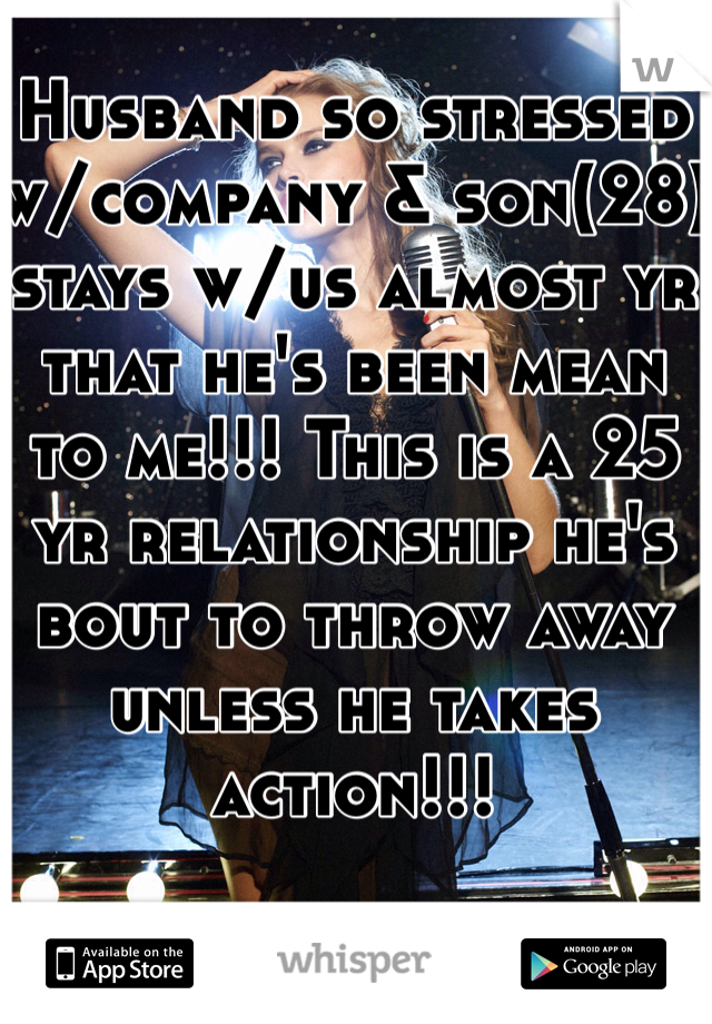 Husband so stressed w/company & son(28) stays w/us almost yr that he's been mean to me!!! This is a 25 yr relationship he's bout to throw away unless he takes action!!!