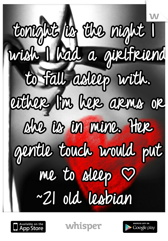 tonight is the night I wish I had a girlfriend to fall asleep with. either I'm her arms or she is in mine. Her gentle touch would put me to sleep ♡ ~21 old lesbian