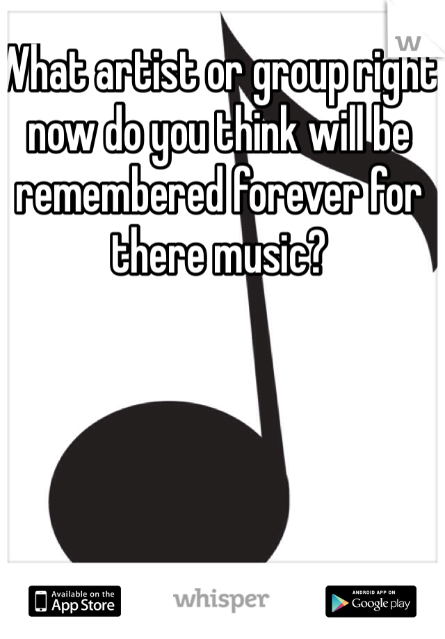 What artist or group right now do you think will be remembered forever for there music?