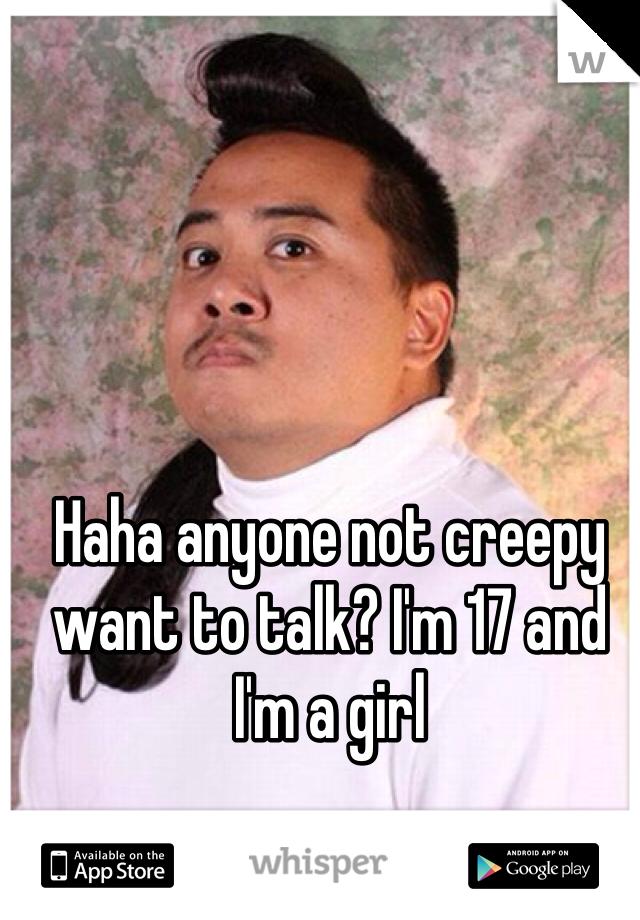 Haha anyone not creepy want to talk? I'm 17 and I'm a girl