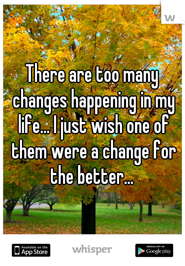 There are too many changes happening in my life... I just wish one of them were a change for the better...