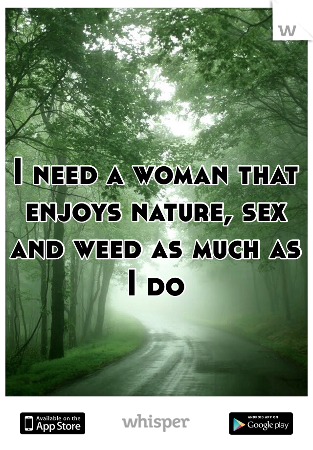 I need a woman that enjoys nature, sex and weed as much as I do