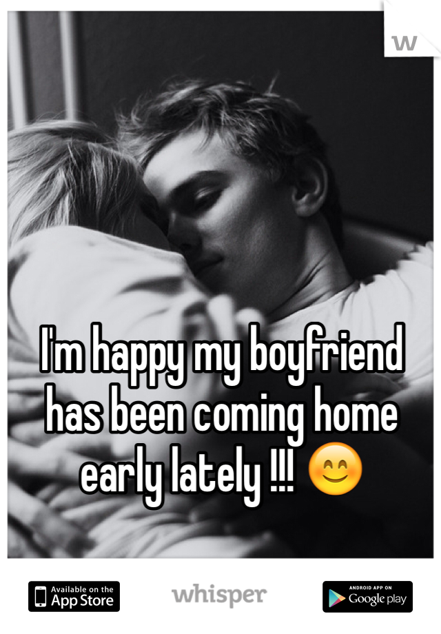 I'm happy my boyfriend has been coming home early lately !!! 😊