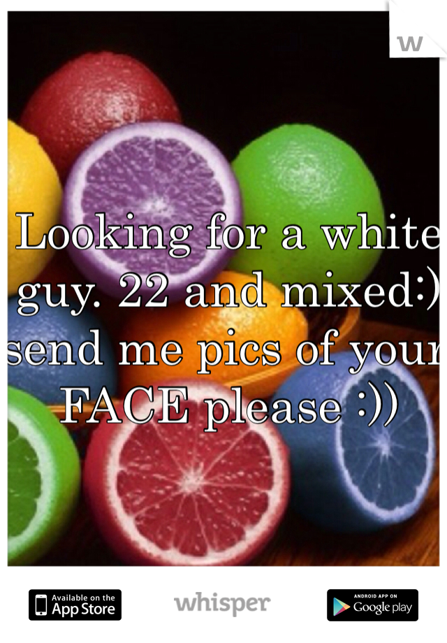 Looking for a white guy. 22 and mixed:) send me pics of your FACE please :))