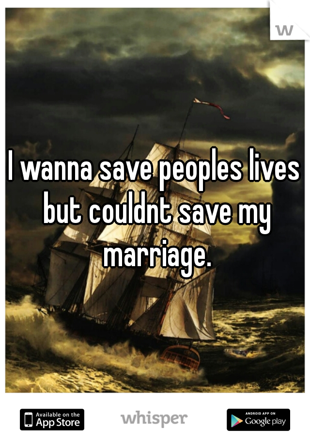 I wanna save peoples lives but couldnt save my marriage.