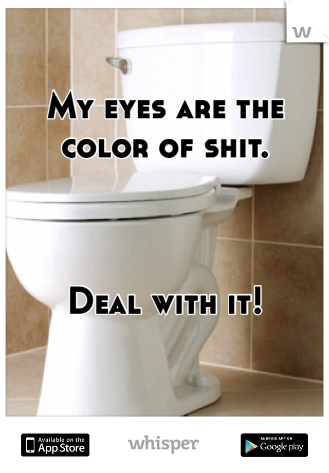 My eyes are the color of shit.    Deal with it!