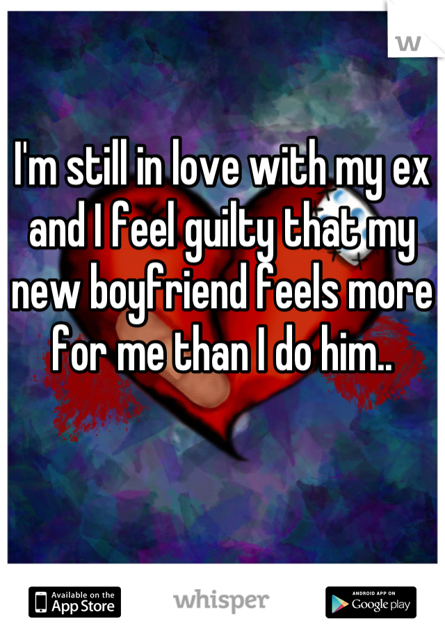 I'm still in love with my ex and I feel guilty that my new boyfriend feels more for me than I do him..