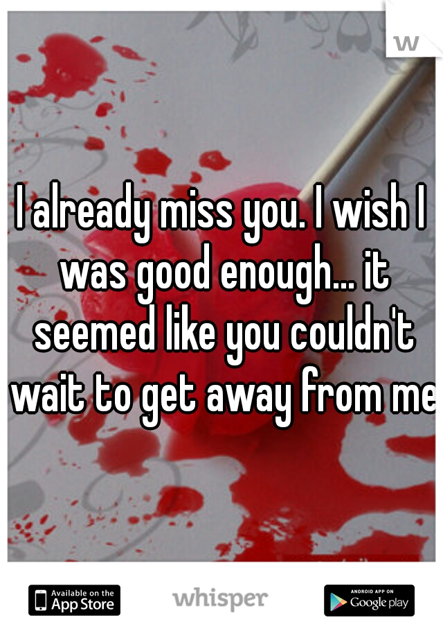 I already miss you. I wish I was good enough... it seemed like you couldn't wait to get away from me.