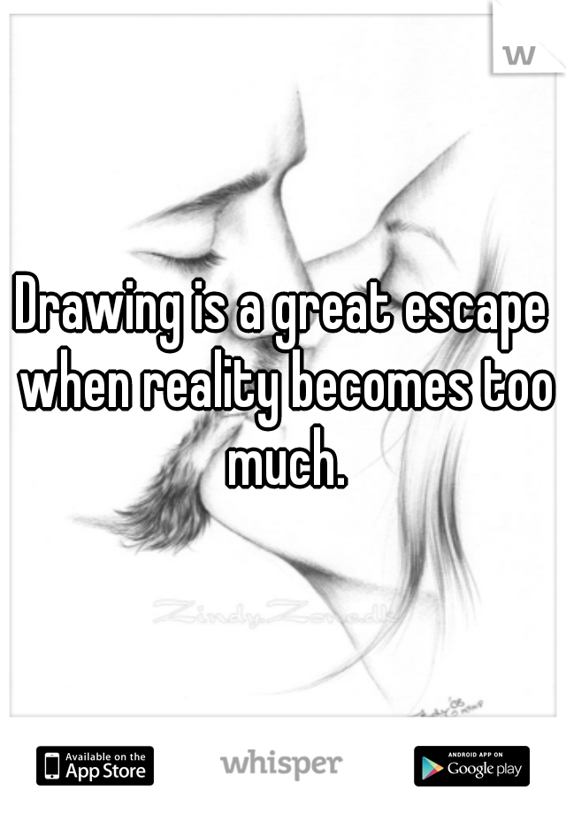 Drawing is a great escape when reality becomes too much.