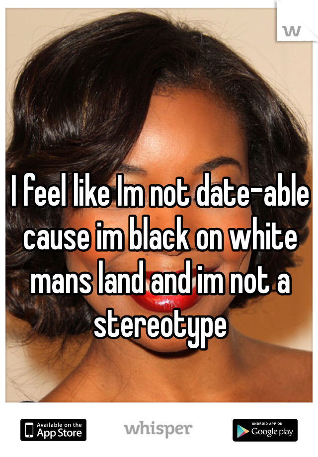 I feel like Im not date-able cause im black on white mans land and im not a stereotype