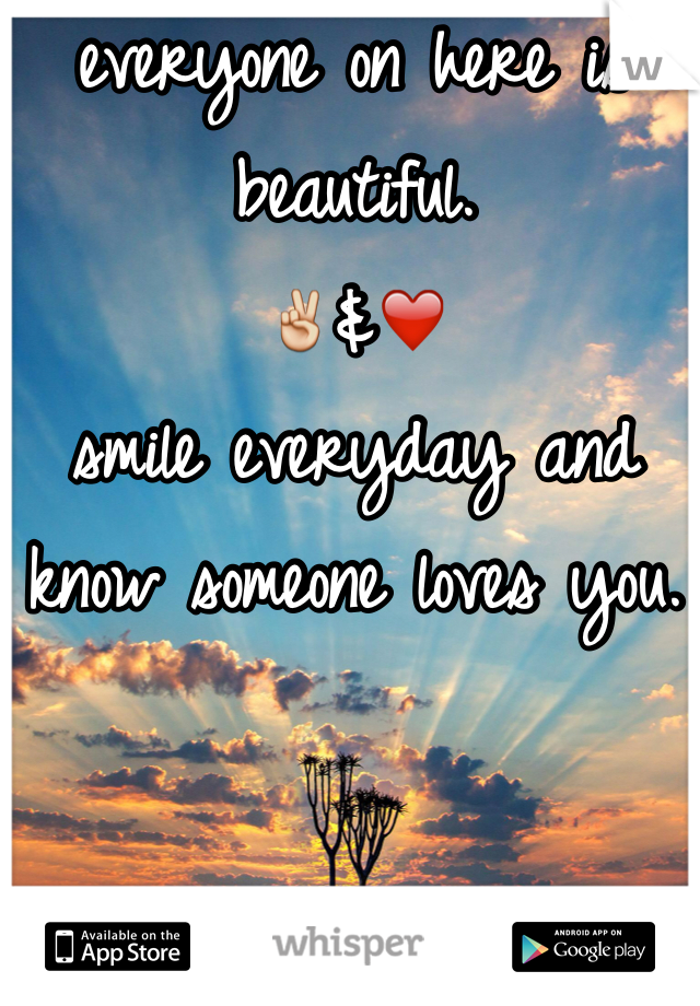 everyone on here is beautiful.  ✌️&❤️ smile everyday and know someone loves you.