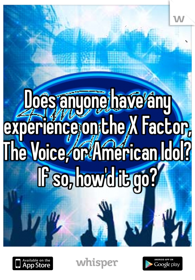 Does anyone have any experience on the X Factor, The Voice, or American Idol? If so, how'd it go?