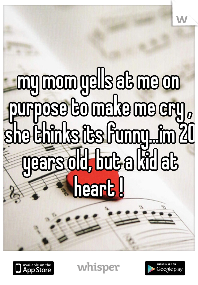 my mom yells at me on purpose to make me cry , she thinks its funny...im 20 years old, but a kid at heart !