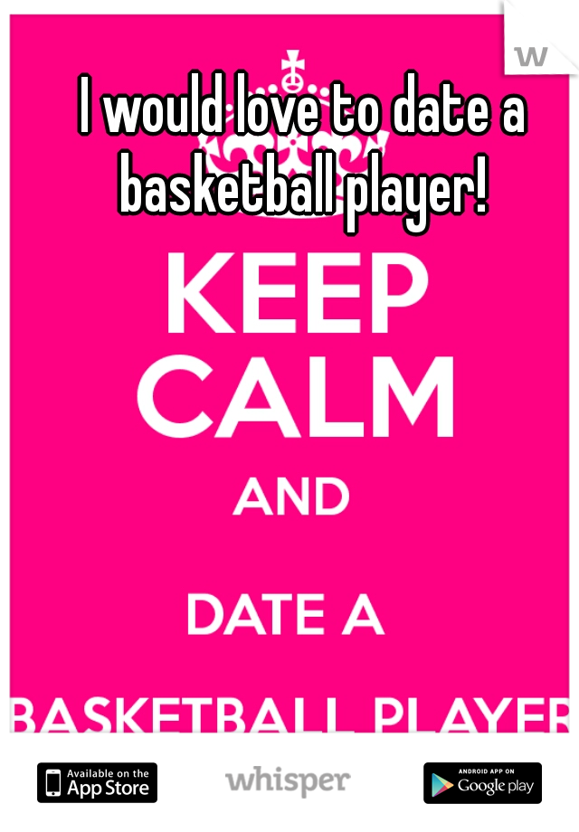 I would love to date a basketball player!