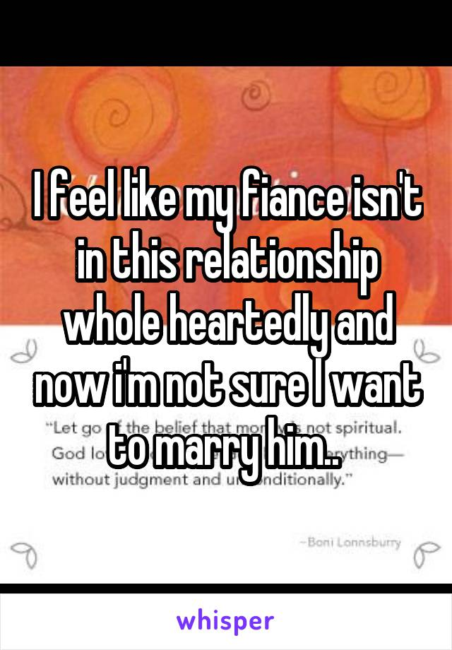 I feel like my fiance isn't in this relationship whole heartedly and now i'm not sure I want to marry him..