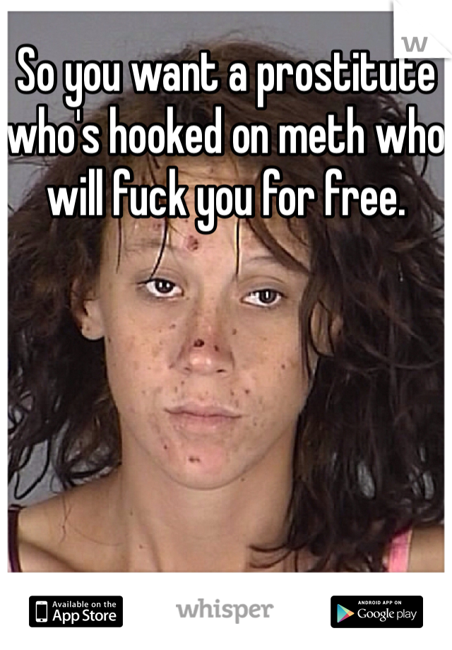 So you want a prostitute who's hooked on meth who will fuck you for