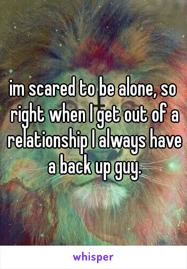im scared to be alone, so right when I get out of a relationship I always have a back up guy.