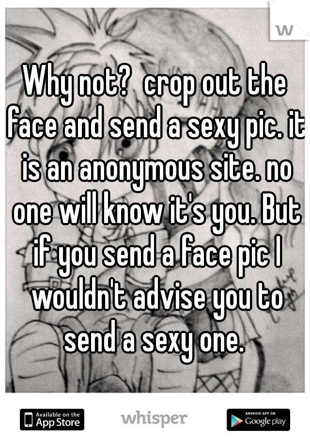 Why not? crop out the face and send a sexy pic  it is an