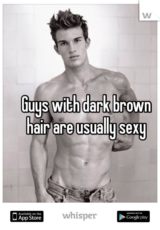 Guys with dark brown hair are usually sexy